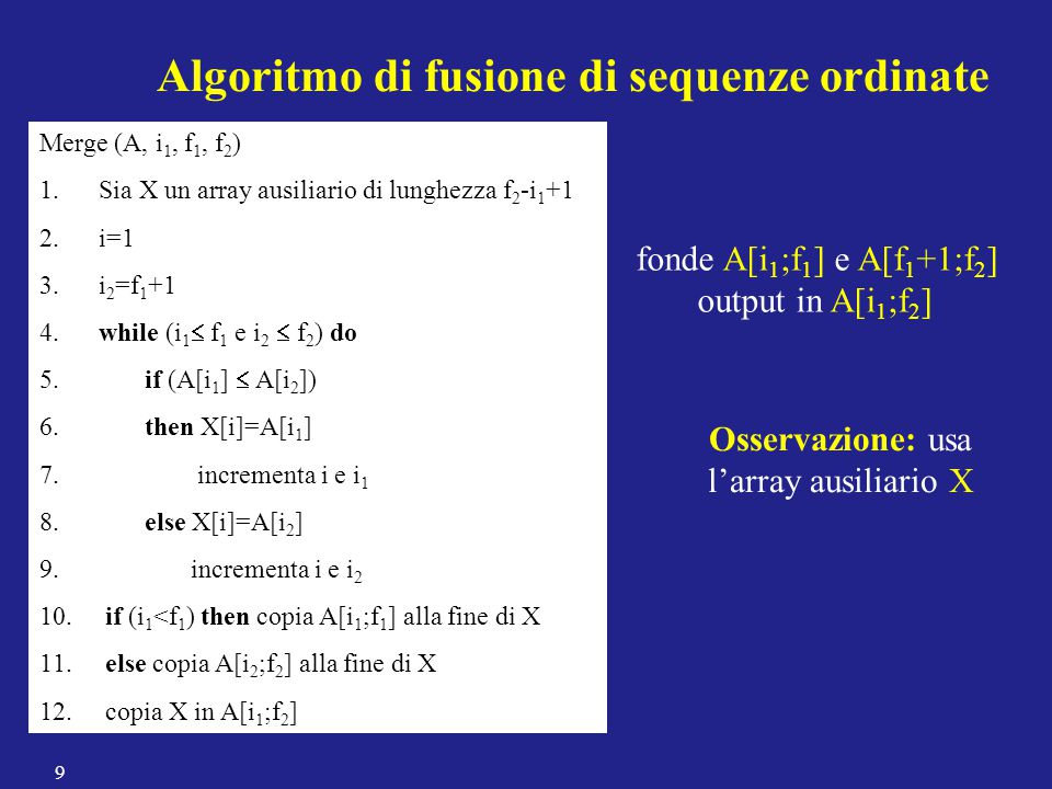 Merge (A, i 1, f 1, f 2 ) 1. Sia X un array ausiliario di lunghezza f 2 -i 1 +1 2. i=1 3. i 2 =f 1 +1 4. while (i 1  f 1 e i 2  f 2 ) do 5. if (A[i