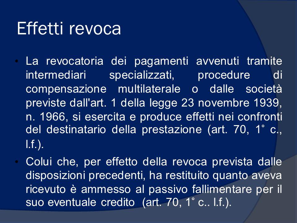 Effetti revoca La revocatoria dei pagamenti avvenuti tramite intermediari specializzati, procedure di compensazione multilaterale o dalle società previste dall art.