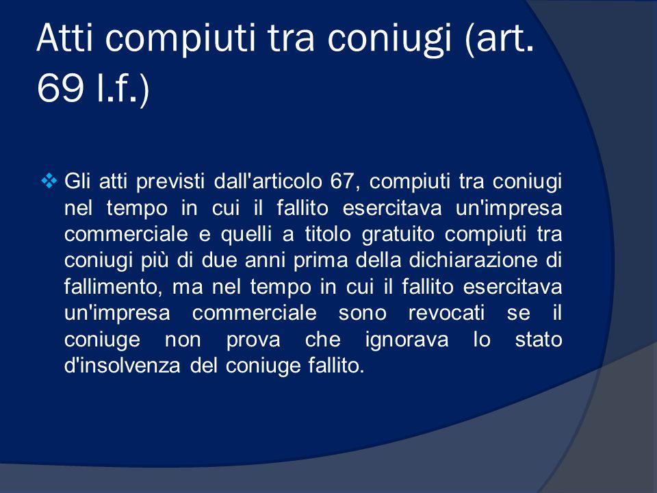 Atti compiuti tra coniugi (art. 69 l.f.)  Gli atti previsti dall'articolo 67, compiuti tra coniugi nel tempo in cui il fallito esercitava un'impresa