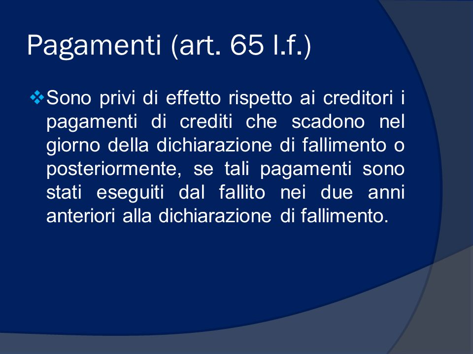 Pagamenti (art. 65 l.f.)  Sono privi di effetto rispetto ai creditori i pagamenti di crediti che scadono nel giorno della dichiarazione di fallimento