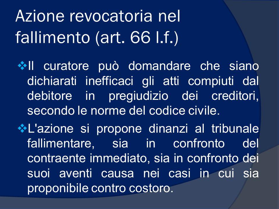 Azione revocatoria nel fallimento (art. 66 l.f.)  Il curatore può domandare che siano dichiarati inefficaci gli atti compiuti dal debitore in pregiud