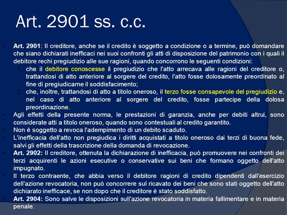 Art. 2901 ss. c.c. Art. 2901: Il creditore, anche se il credito è soggetto a condizione o a termine, può domandare che siano dichiarati inefficaci nei