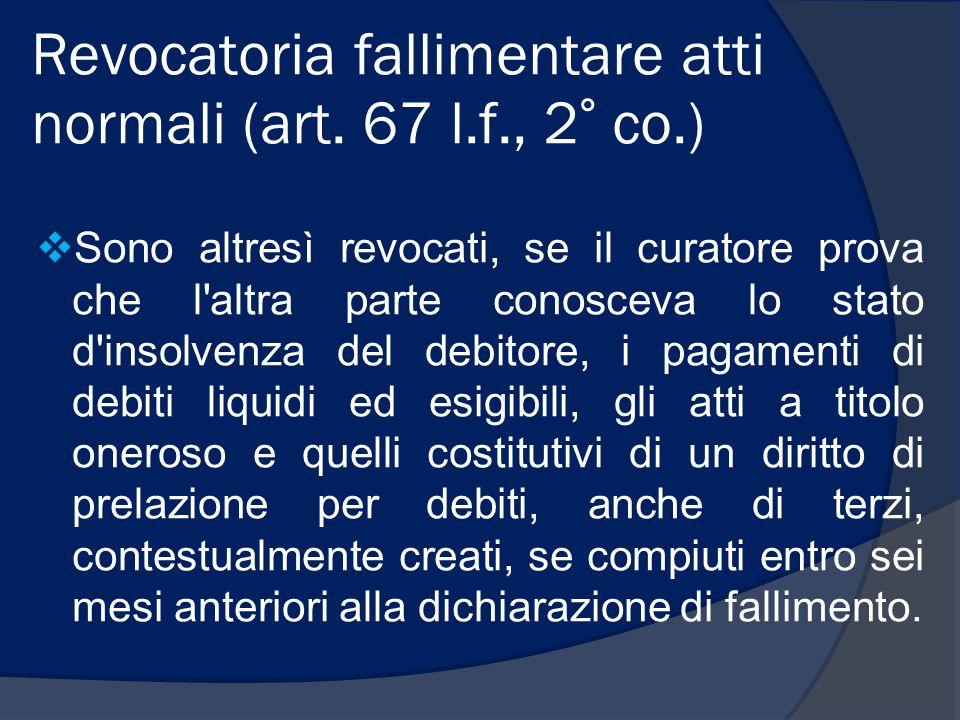 Revocatoria fallimentare atti normali (art. 67 l.f., 2° co.)  Sono altresì revocati, se il curatore prova che l'altra parte conosceva lo stato d'inso