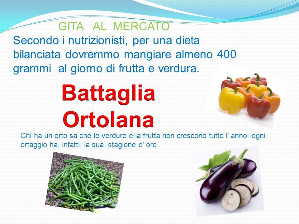 GITA AL MERCATO Secondo i nutrizionisti, per una dieta bilanciata dovremmo mangiare almeno 400 grammi al giorno di frutta e verdura. Chi ha un orto sa