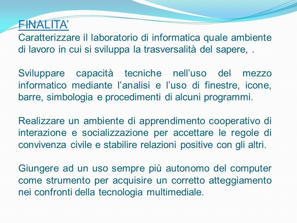 FINALITA' Caratterizzare il laboratorio di informatica quale ambiente di lavoro in cui si sviluppa la trasversalità del sapere,. Sviluppare capacità t