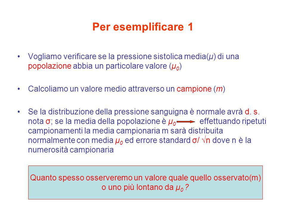 Per esemplificare 1 Vogliamo verificare se la pressione sistolica media(μ) di una popolazione abbia un particolare valore (μ 0 ) Calcoliamo un valore