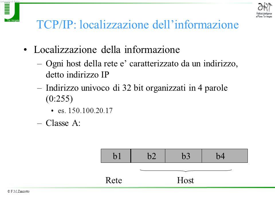 © F.M.Zanzotto TCP/IP: localizzazione dell'informazione Localizzazione della informazione –Ogni host della rete e' caratterizzato da un indirizzo, detto indirizzo IP –Indirizzo univoco di 32 bit organizzati in 4 parole (0:255) es.