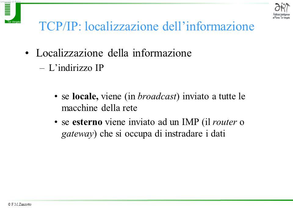 © F.M.Zanzotto TCP/IP: localizzazione dell'informazione Localizzazione della informazione –L'indirizzo IP se locale, viene (in broadcast) inviato a tutte le macchine della rete se esterno viene inviato ad un IMP (il router o gateway) che si occupa di instradare i dati