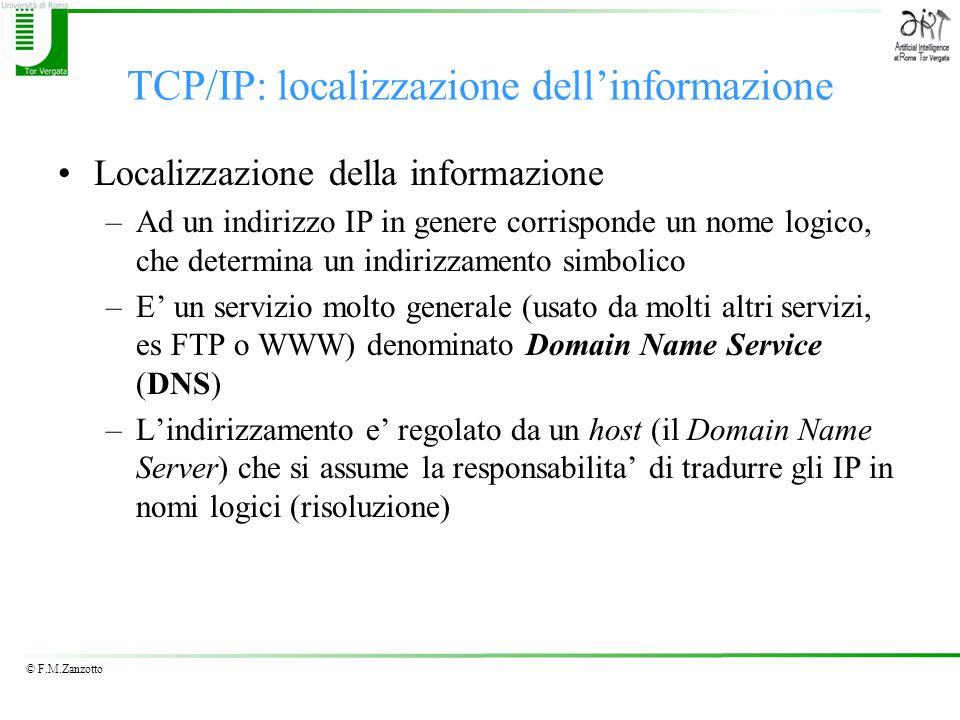 © F.M.Zanzotto TCP/IP: localizzazione dell'informazione Localizzazione della informazione –Ad un indirizzo IP in genere corrisponde un nome logico, che determina un indirizzamento simbolico –E' un servizio molto generale (usato da molti altri servizi, es FTP o WWW) denominato Domain Name Service (DNS) –L'indirizzamento e' regolato da un host (il Domain Name Server) che si assume la responsabilita' di tradurre gli IP in nomi logici (risoluzione)