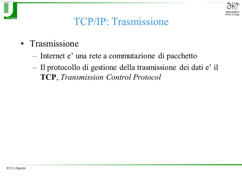 © F.M.Zanzotto TCP/IP: Trasmissione Trasmissione –Internet e' una rete a commutazione di pacchetto –Il protocollo di gestione della trasmissione dei dati e' il TCP, Transmission Control Protocol