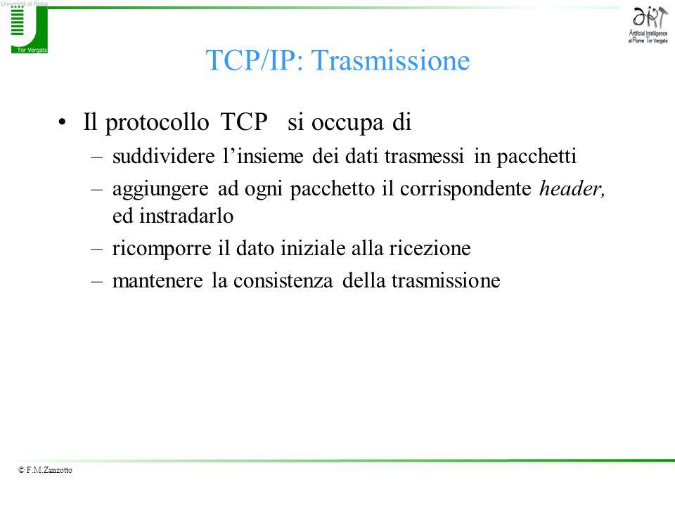 © F.M.Zanzotto TCP/IP: Trasmissione Il protocollo TCP si occupa di –suddividere l'insieme dei dati trasmessi in pacchetti –aggiungere ad ogni pacchetto il corrispondente header, ed instradarlo –ricomporre il dato iniziale alla ricezione –mantenere la consistenza della trasmissione