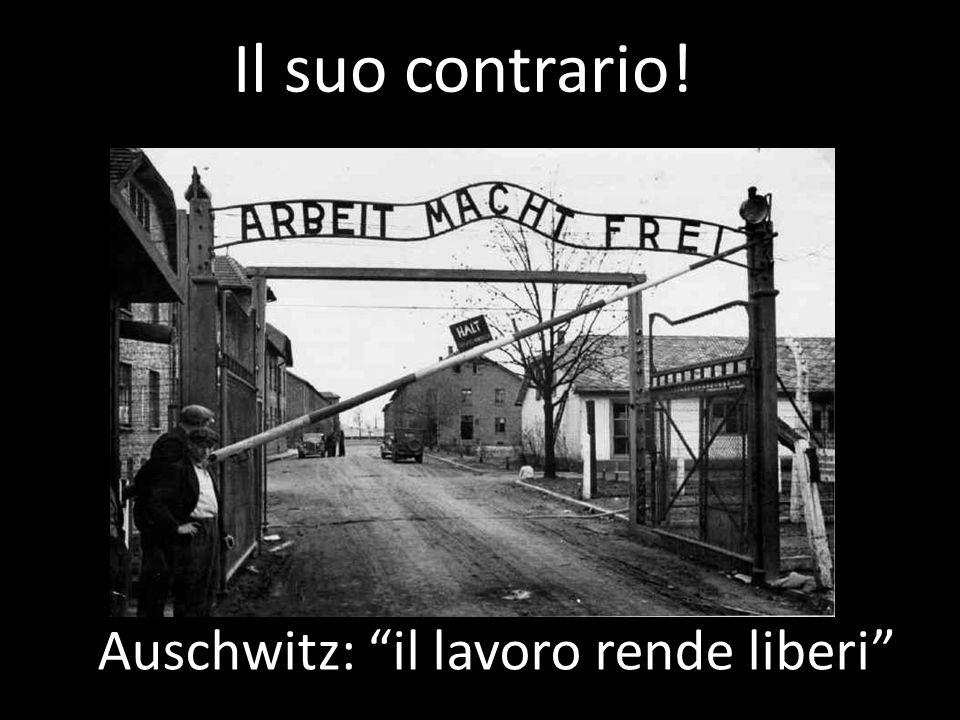 """Il suo contrario! Auschwitz: """"il lavoro rende liberi"""""""