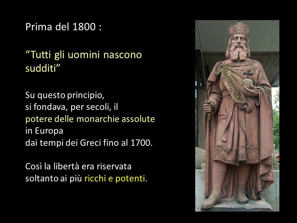 Prima del 1800 : Tutti gli uomini nascono sudditi Su questo principio, si fondava, per secoli, il potere delle monarchie assolute in Europa dai tempi dei Greci fino al 1700.