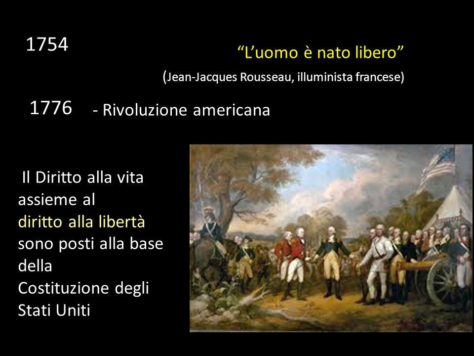 L'uomo è nato libero ( Jean-Jacques Rousseau, illuminista francese) Il Diritto alla vita assieme al diritto alla libertà sono posti alla base della Costituzione degli Stati Uniti 1754 1776 - Rivoluzione americana
