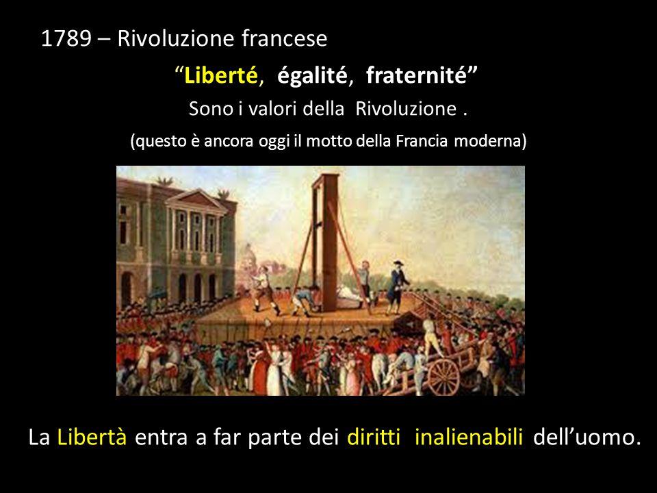 """1789 – Rivoluzione francese """"Liberté, égalité, fraternité"""" Sono i valori della Rivoluzione. (questo è ancora oggi il motto della Francia moderna) La L"""