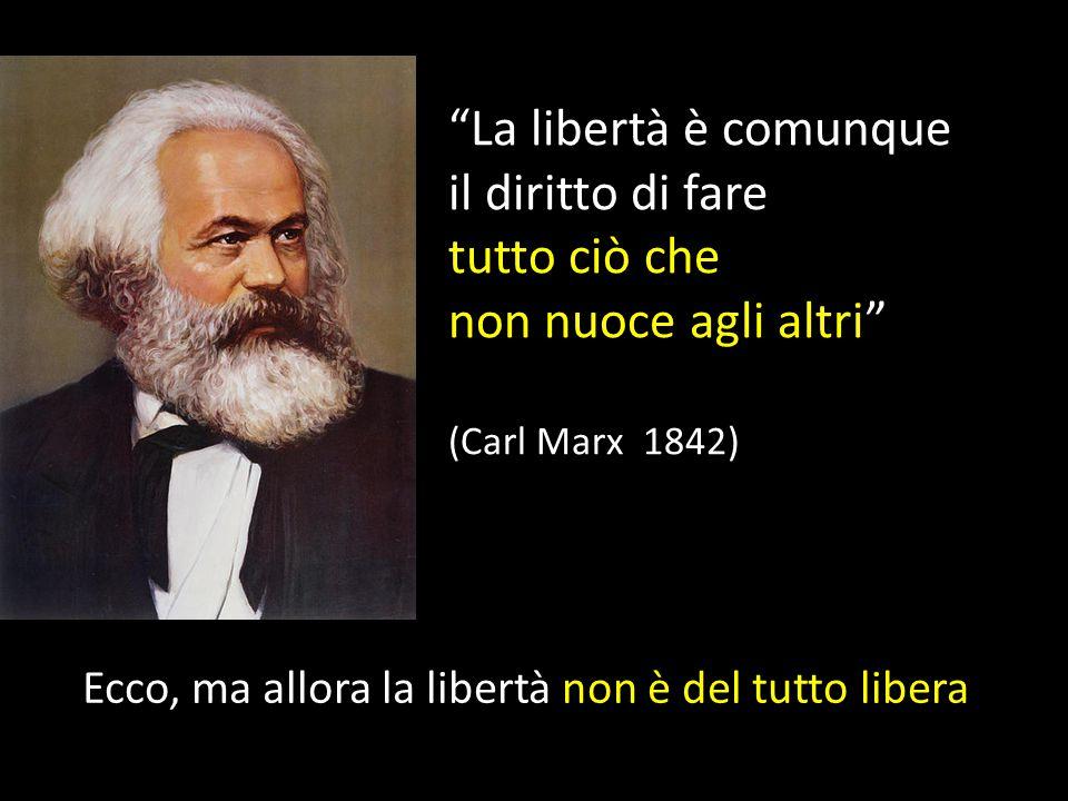 La libertà è comunque il diritto di fare tutto ciò che non nuoce agli altri (Carl Marx 1842) Ecco, ma allora la libertà non è del tutto libera