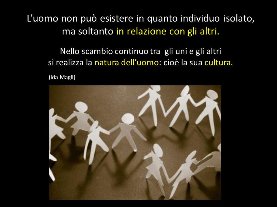 L'uomo non può esistere in quanto individuo isolato, ma soltanto in relazione con gli altri. Nello scambio continuo tra gli uni e gli altri si realizz
