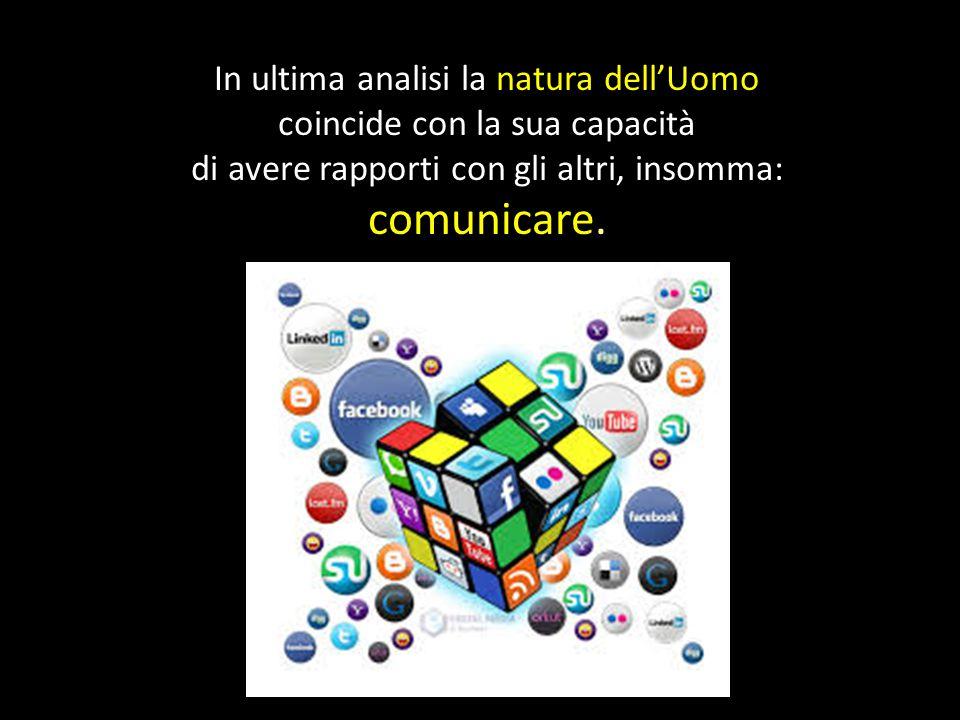 In ultima analisi la natura dell'Uomo coincide con la sua capacità di avere rapporti con gli altri, insomma: comunicare.