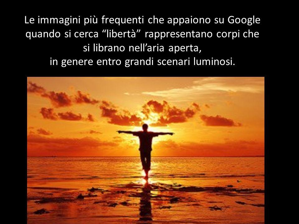 Le immagini più frequenti che appaiono su Google quando si cerca libertà rappresentano corpi che si librano nell'aria aperta, in genere entro grandi scenari luminosi.