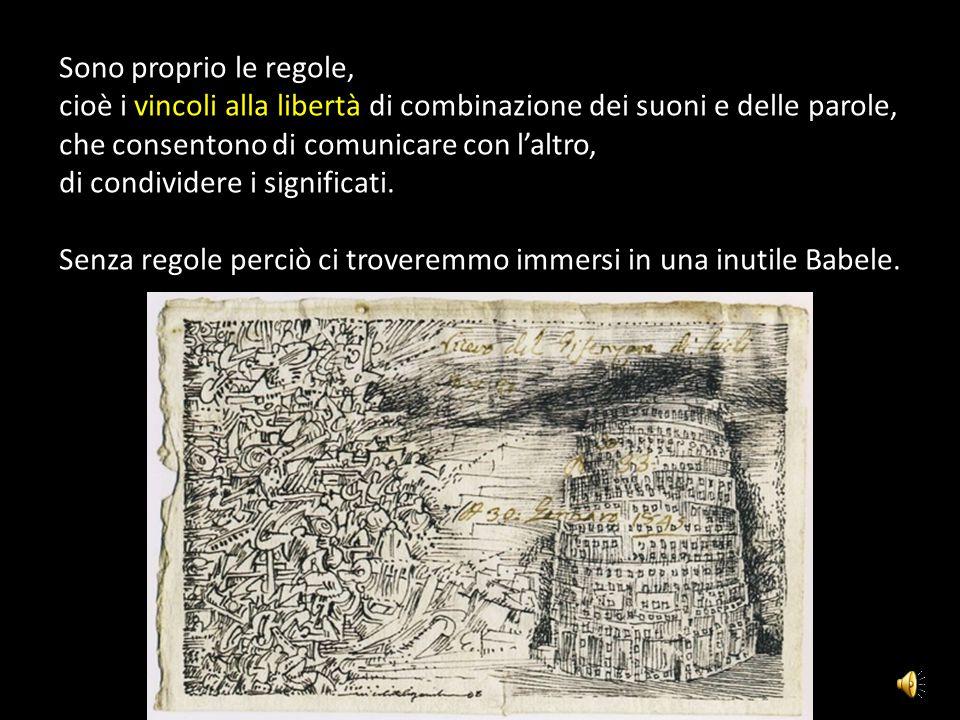 Sono proprio le regole, cioè i vincoli alla libertà di combinazione dei suoni e delle parole, che consentono di comunicare con l'altro, di condividere i significati.
