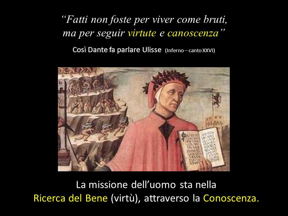 Fatti non foste per viver come bruti, ma per seguir virtute e canoscenza Così Dante fa parlare Ulisse (Inferno – canto XXVI) La missione dell'uomo sta nella Ricerca del Bene (virtù), attraverso la Conoscenza.