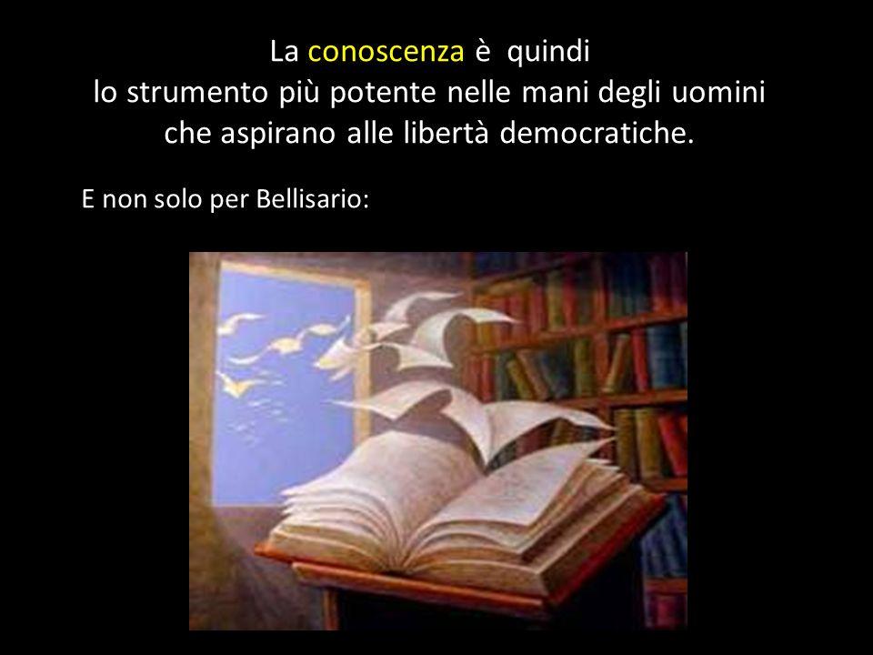 La conoscenza è quindi lo strumento più potente nelle mani degli uomini che aspirano alle libertà democratiche. E non solo per Bellisario: