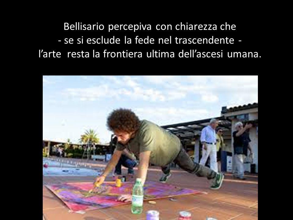 Bellisario percepiva con chiarezza che - se si esclude la fede nel trascendente - l'arte resta la frontiera ultima dell'ascesi umana.