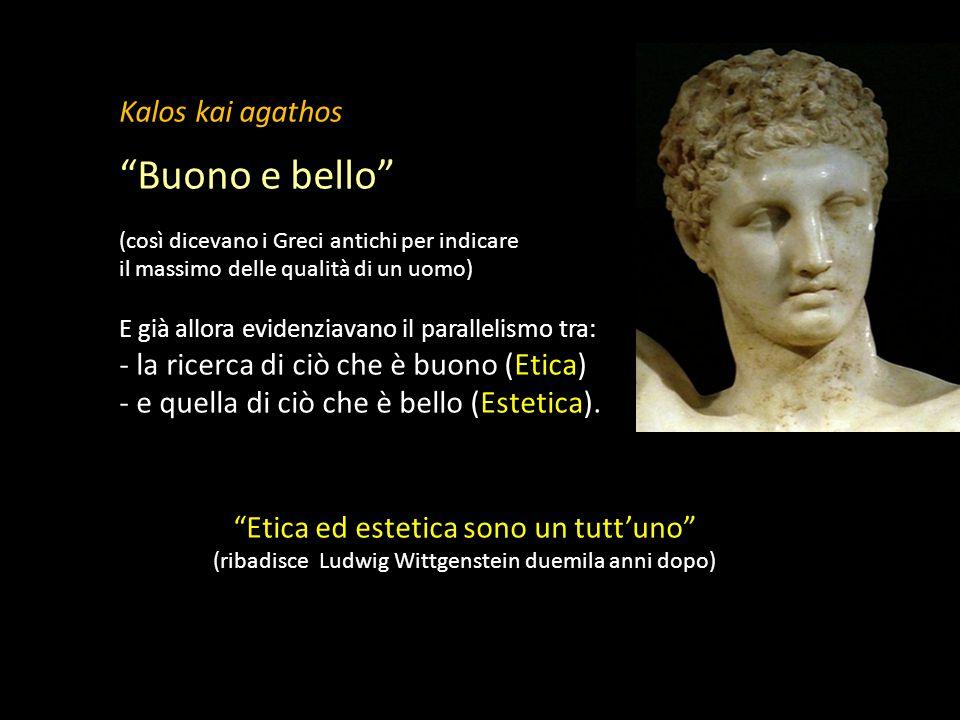 Kalos kai agathos Buono e bello (così dicevano i Greci antichi per indicare il massimo delle qualità di un uomo) E già allora evidenziavano il parallelismo tra: - la ricerca di ciò che è buono (Etica) - e quella di ciò che è bello (Estetica).