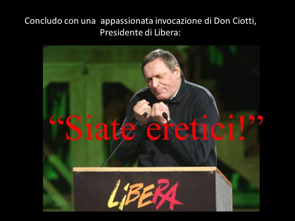 Concludo con una appassionata invocazione di Don Ciotti, Presidente di Libera: Siate eretici!