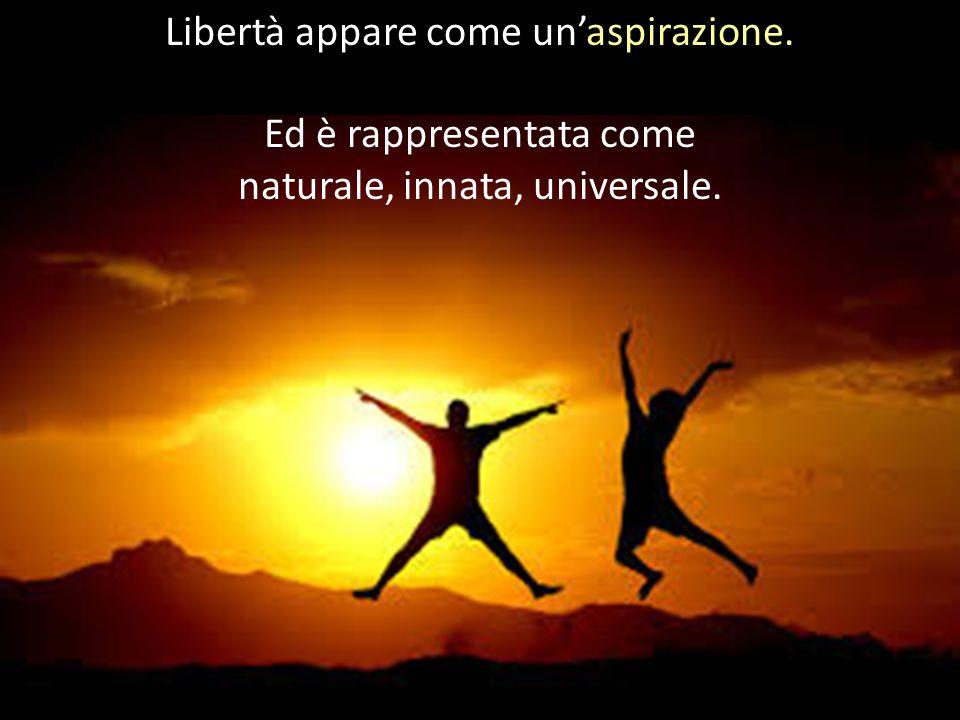 Libertà appare come un'aspirazione. Ed è rappresentata come naturale, innata, universale.