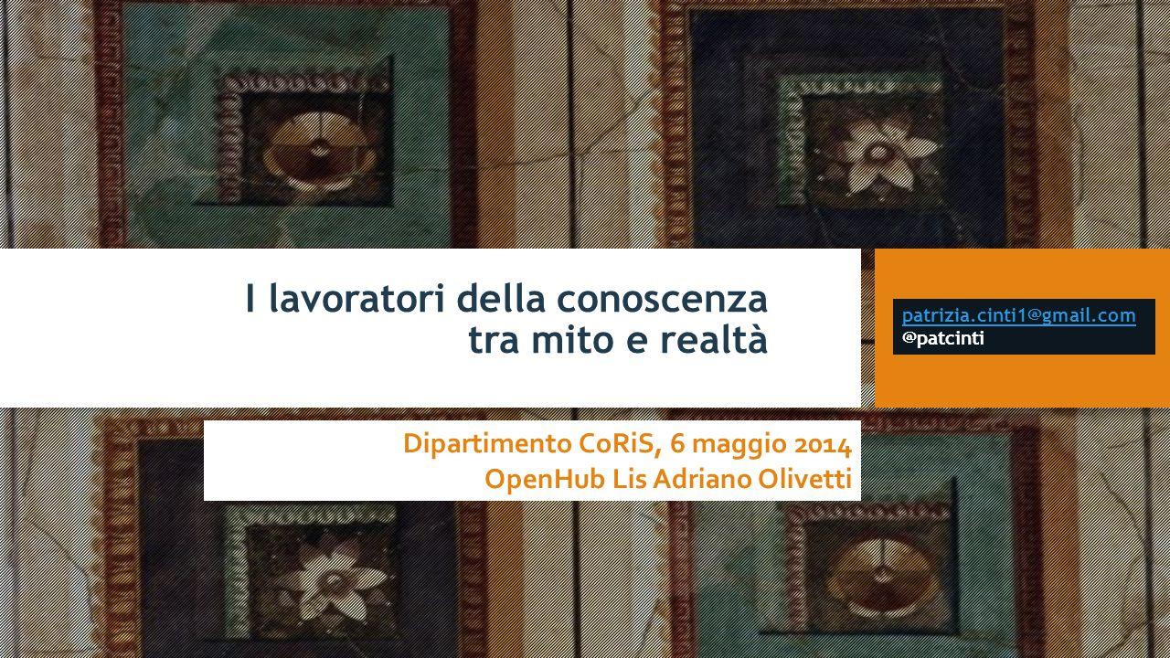 I lavoratori della conoscenza tra mito e realtà Dipartimento CoRiS, 6 maggio 2014 OpenHub Lis Adriano Olivetti patrizia.cinti1@gmail.com patrizia.cint