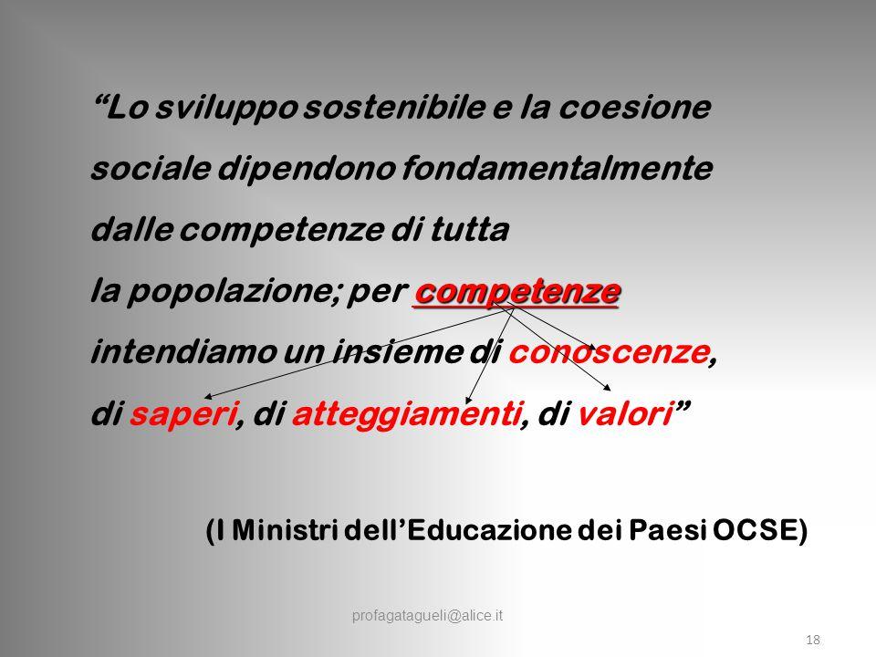 profagatagueli@alice.it Lo sviluppo sostenibile e la coesione sociale dipendono fondamentalmente dalle competenze di tutta competenze la popolazione; per competenze intendiamo un insieme di conoscenze, di saperi, di atteggiamenti, di valori (I Ministri dell'Educazione dei Paesi OCSE) 18