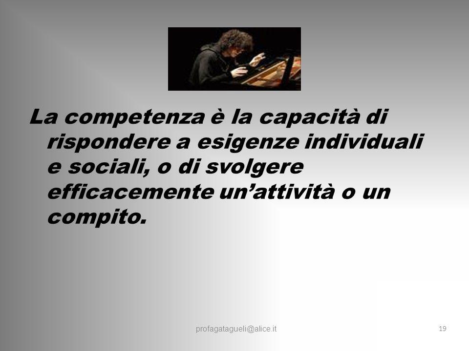 profagatagueli@alice.it La competenza è la capacità di rispondere a esigenze individuali e sociali, o di svolgere efficacemente un'attività o un compito.