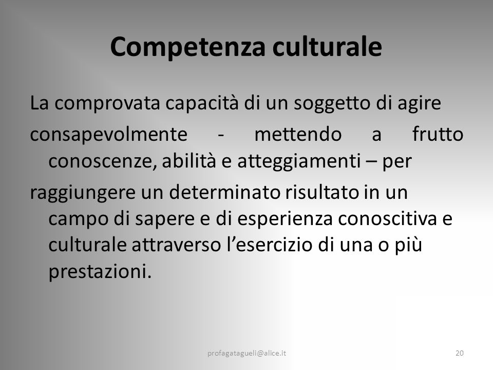 Competenza culturale La comprovata capacità di un soggetto di agire consapevolmente - mettendo a frutto conoscenze, abilità e atteggiamenti – per raggiungere un determinato risultato in un campo di sapere e di esperienza conoscitiva e culturale attraverso l'esercizio di una o più prestazioni.