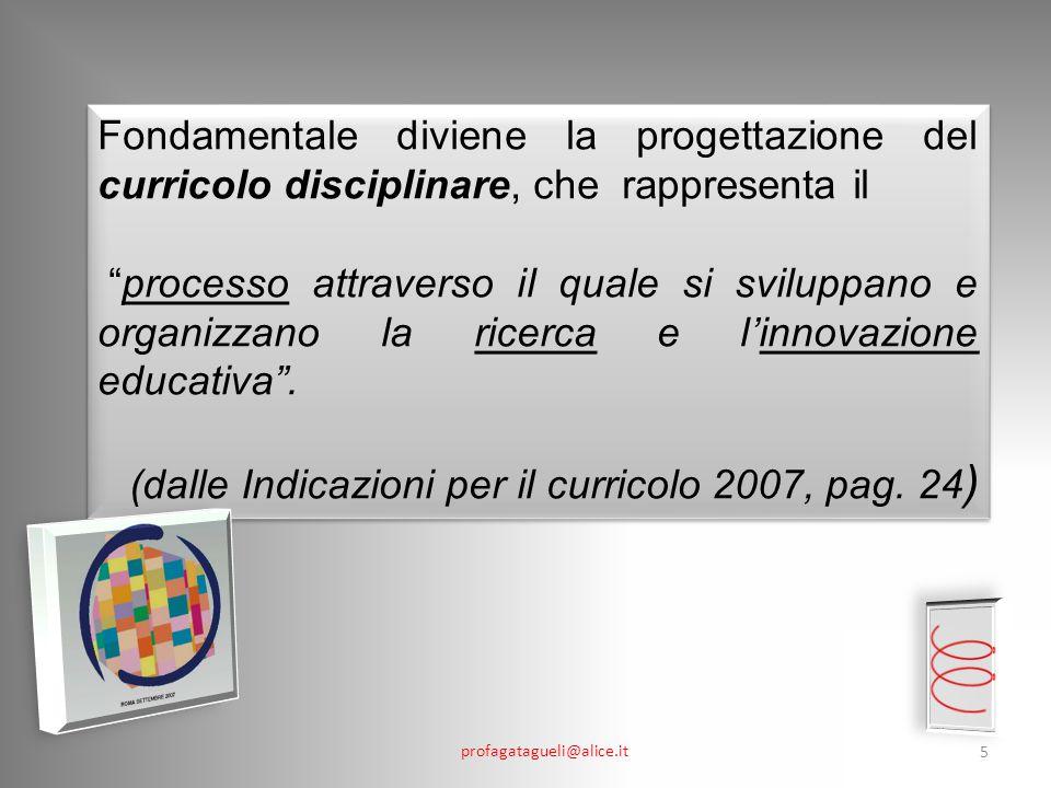 profagatagueli@alice.it 5 Fondamentale diviene la progettazione del curricolo disciplinare, che rappresenta il processo attraverso il quale si sviluppano e organizzano la ricerca e l'innovazione educativa .