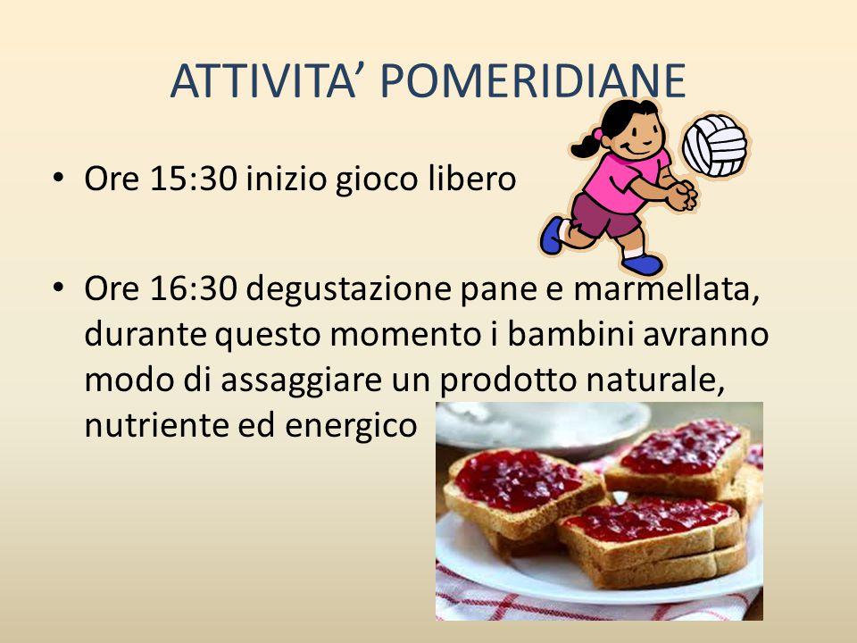 ATTIVITA' POMERIDIANE Ore 15:30 inizio gioco libero Ore 16:30 degustazione pane e marmellata, durante questo momento i bambini avranno modo di assaggi