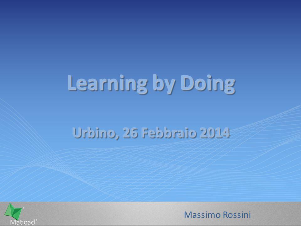 Learning by Doing Urbino, 26 Febbraio 2014 Massimo Rossini