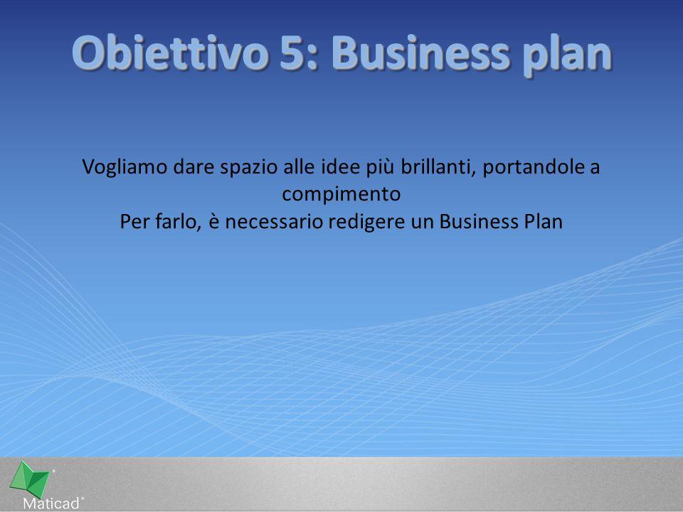 Obiettivo 5: Business plan Vogliamo dare spazio alle idee più brillanti, portandole a compimento Per farlo, è necessario redigere un Business Plan