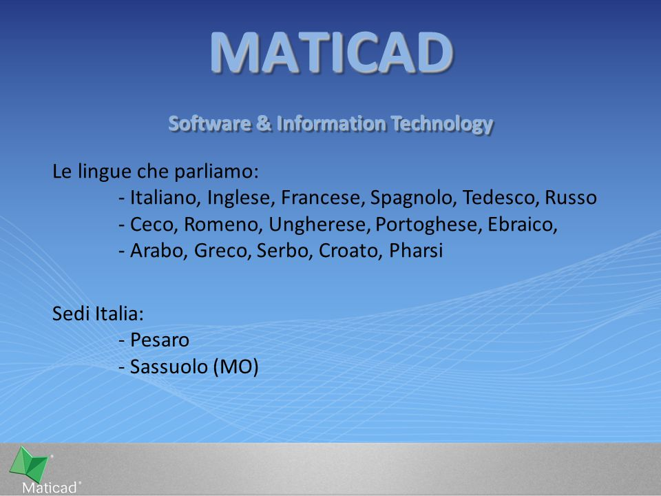 MATICADMATICAD Software & Information Technology Le lingue che parliamo: - Italiano, Inglese, Francese, Spagnolo, Tedesco, Russo - Ceco, Romeno, Unghe