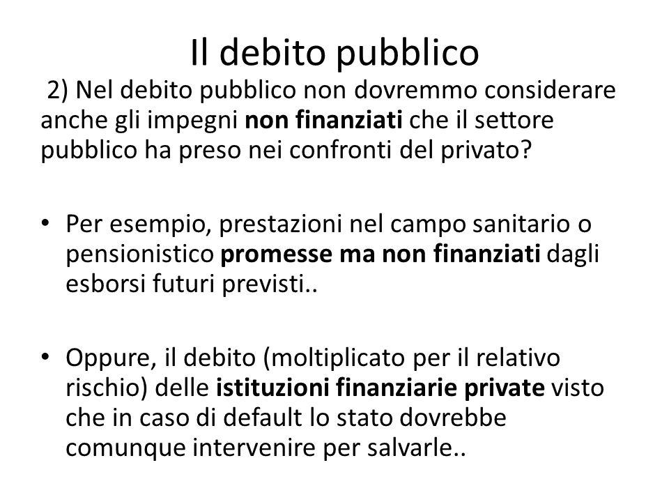 2) Nel debito pubblico non dovremmo considerare anche gli impegni non finanziati che il settore pubblico ha preso nei confronti del privato.