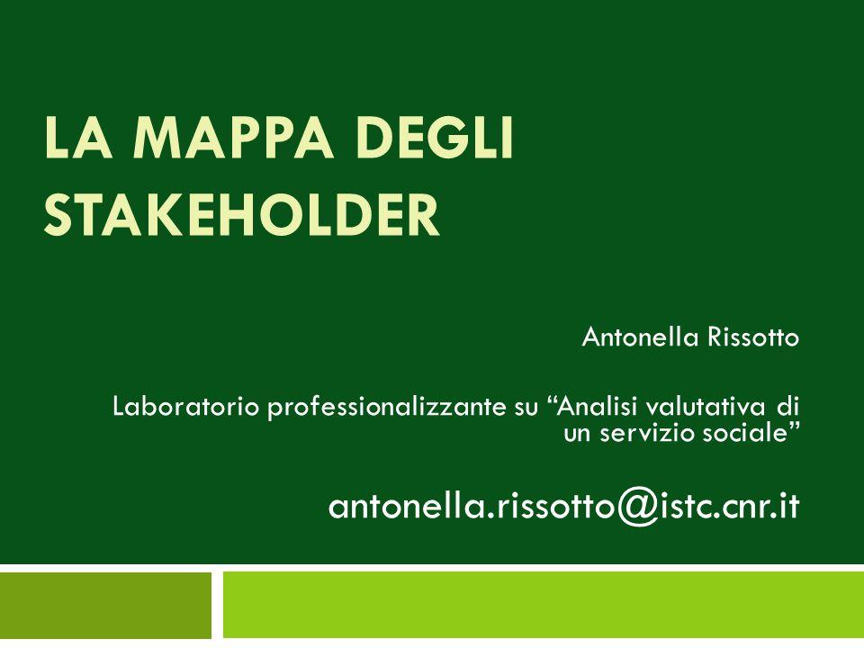 """LA MAPPA DEGLI STAKEHOLDER Antonella Rissotto Laboratorio professionalizzante su """"Analisi valutativa di un servizio sociale"""" antonella.rissotto@istc.c"""