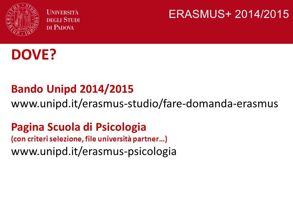 ERASMUS+ 2014/2015 DOVE? Bando Unipd 2014/2015 www.unipd.it/erasmus-studio/fare-domanda-erasmus Pagina Scuola di Psicologia (con criteri selezione, fi