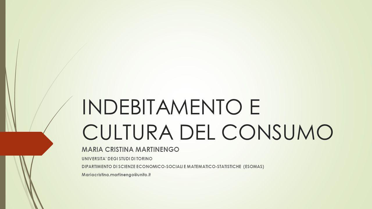 INDEBITAMENTO E CULTURA DEL CONSUMO MARIA CRISTINA MARTINENGO UNIVERSITA' DEGI STUDI DI TORINO DIPARTIMENTO DI SCIENZE ECONOMICO-SOCIALI E MATEMATICO-STATISTICHE (ESOMAS) Mariacristina.martinengo@unito.it