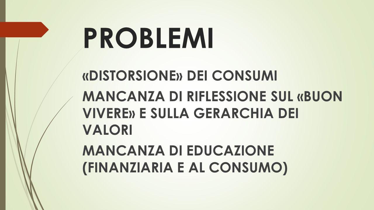PROBLEMI «DISTORSIONE» DEI CONSUMI MANCANZA DI RIFLESSIONE SUL «BUON VIVERE» E SULLA GERARCHIA DEI VALORI MANCANZA DI EDUCAZIONE (FINANZIARIA E AL CONSUMO)