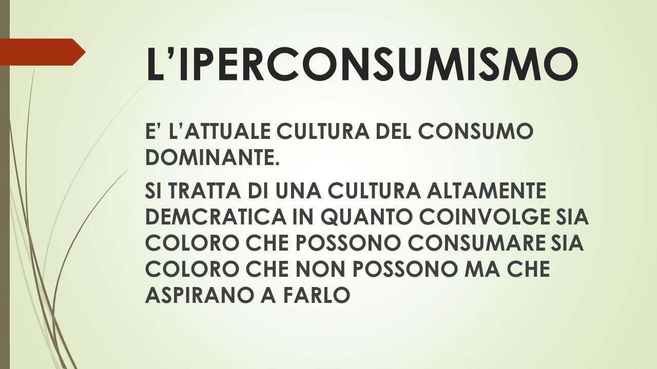 L'IPERCONSUMISMO E' L'ATTUALE CULTURA DEL CONSUMO DOMINANTE.