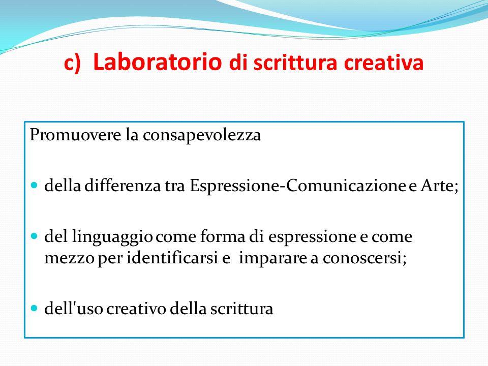 c) Laboratorio di scrittura creativa Promuovere la consapevolezza della differenza tra Espressione-Comunicazione e Arte; del linguaggio come forma di