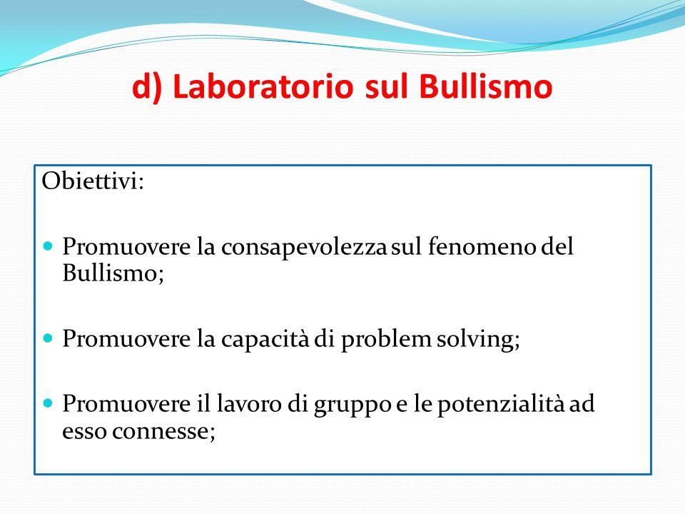 d) Laboratorio sul Bullismo Obiettivi: Promuovere la consapevolezza sul fenomeno del Bullismo; Promuovere la capacità di problem solving; Promuovere i