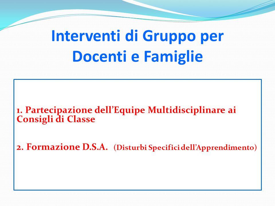 Interventi di Gruppo per Docenti e Famiglie 1. Partecipazione dell'Equipe Multidisciplinare ai Consigli di Classe 2. Formazione D.S.A. (Disturbi Speci