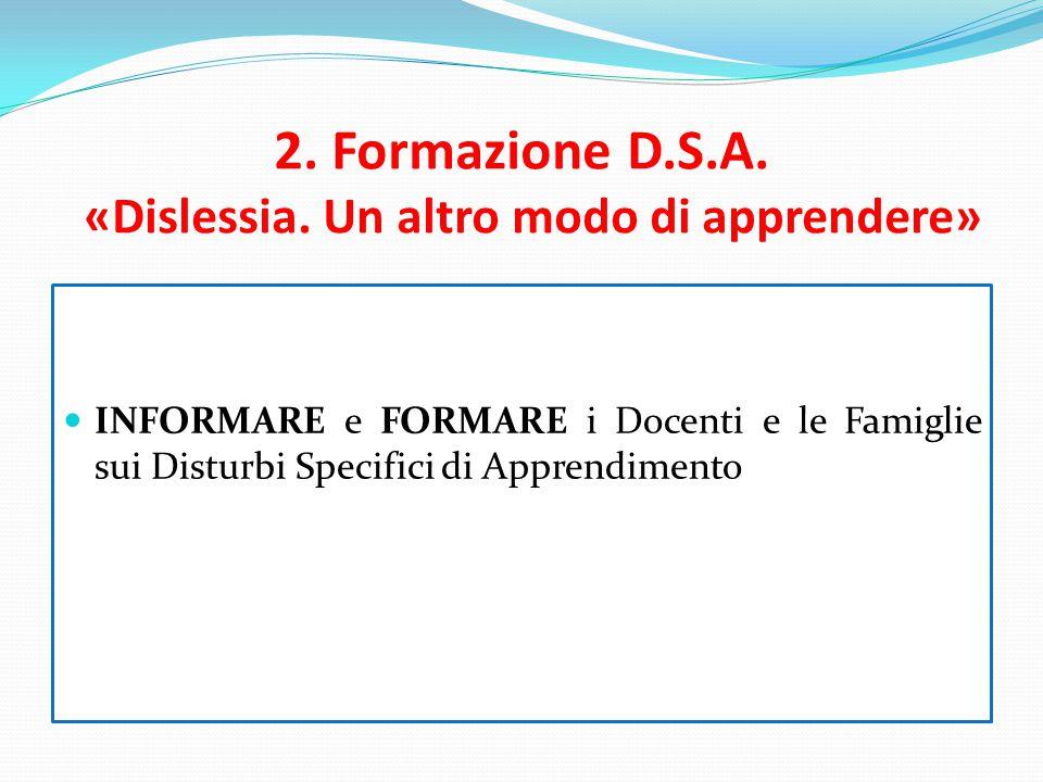 2. Formazione D.S.A. «Dislessia. Un altro modo di apprendere» INFORMARE e FORMARE i Docenti e le Famiglie sui Disturbi Specifici di Apprendimento