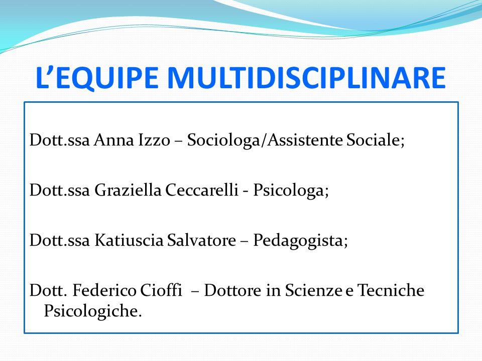 L'EQUIPE MULTIDISCIPLINARE Dott.ssa Anna Izzo – Sociologa/Assistente Sociale; Dott.ssa Graziella Ceccarelli - Psicologa; Dott.ssa Katiuscia Salvatore